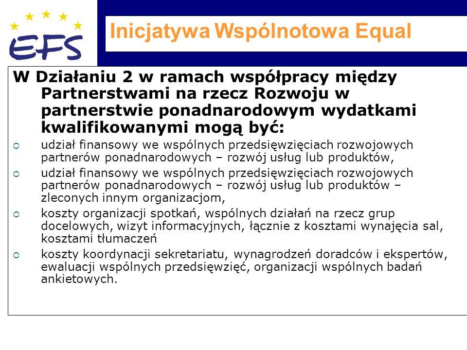 Inicjatywa Wspólnotowa Equal W Działaniu 2 w ramach współpracy między Partnerstwami na rzecz Rozwoju w partnerstwie ponadnarodowym wydatkami kwalifikowanymi mogą być:  udział finansowy we wspólnych przedsięwzięciach rozwojowych partnerów ponadnarodowych – rozwój usług lub produktów,  udział finansowy we wspólnych przedsięwzięciach rozwojowych partnerów ponadnarodowych – rozwój usług lub produktów – zleconych innym organizacjom,  koszty organizacji spotkań, wspólnych działań na rzecz grup docelowych, wizyt informacyjnych, łącznie z kosztami wynajęcia sal, kosztami tłumaczeń  koszty koordynacji sekretariatu, wynagrodzeń doradców i ekspertów, ewaluacji wspólnych przedsięwzięć, organizacji wspólnych badań ankietowych.