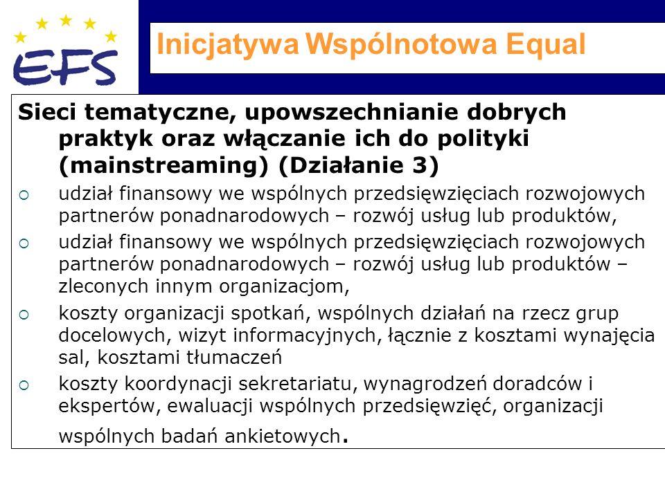 Inicjatywa Wspólnotowa Equal Sieci tematyczne, upowszechnianie dobrych praktyk oraz włączanie ich do polityki (mainstreaming) (Działanie 3)  udział finansowy we wspólnych przedsięwzięciach rozwojowych partnerów ponadnarodowych – rozwój usług lub produktów,  udział finansowy we wspólnych przedsięwzięciach rozwojowych partnerów ponadnarodowych – rozwój usług lub produktów – zleconych innym organizacjom,  koszty organizacji spotkań, wspólnych działań na rzecz grup docelowych, wizyt informacyjnych, łącznie z kosztami wynajęcia sal, kosztami tłumaczeń  koszty koordynacji sekretariatu, wynagrodzeń doradców i ekspertów, ewaluacji wspólnych przedsięwzięć, organizacji wspólnych badań ankietowych.