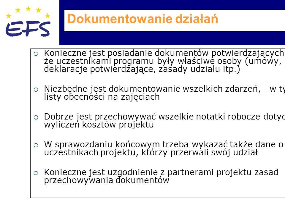 Dokumentowanie działań  Konieczne jest posiadanie dokumentów potwierdzających, że uczestnikami programu były właściwe osoby (umowy, deklaracje potwierdzające, zasady udziału itp.)  Niezbędne jest dokumentowanie wszelkich zdarzeń, w tym listy obecności na zajęciach  Dobrze jest przechowywać wszelkie notatki robocze dotyczące wyliczeń kosztów projektu  W sprawozdaniu końcowym trzeba wykazać także dane o tych uczestnikach projektu, którzy przerwali swój udział  Konieczne jest uzgodnienie z partnerami projektu zasad przechowywania dokumentów