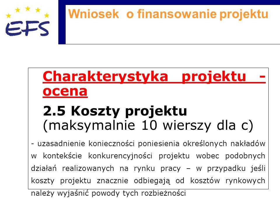 Wniosek o finansowanie projektu Charakterystyka projektu - ocena 2.5 Koszty projektu (maksymalnie 10 wierszy dla c) - uzasadnienie konieczności poniesienia określonych nakładów w kontekście konkurencyjności projektu wobec podobnych działań realizowanych na rynku pracy – w przypadku jeśli koszty projektu znacznie odbiegają od kosztów rynkowych należy wyjaśnić powody tych rozbieżności