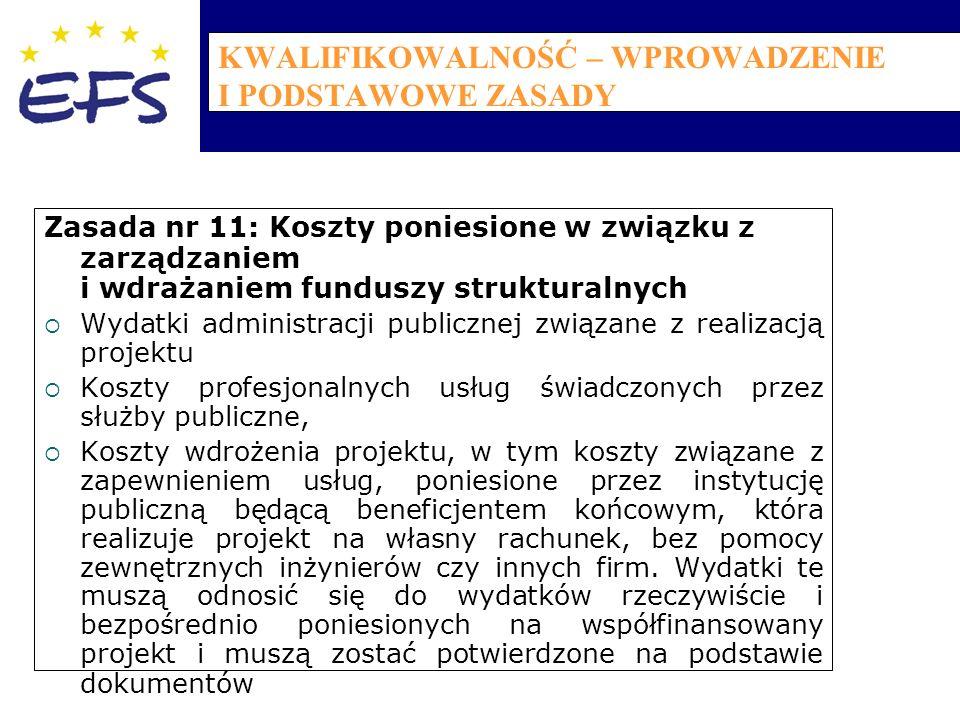 KWALIFIKOWALNOŚĆ – WPROWADZENIE I PODSTAWOWE ZASADY Zasada nr 11: Koszty poniesione w związku z zarządzaniem i wdrażaniem funduszy strukturalnych  Wydatki administracji publicznej związane z realizacją projektu  Koszty profesjonalnych usług świadczonych przez służby publiczne,  Koszty wdrożenia projektu, w tym koszty związane z zapewnieniem usług, poniesione przez instytucję publiczną będącą beneficjentem końcowym, która realizuje projekt na własny rachunek, bez pomocy zewnętrznych inżynierów czy innych firm.
