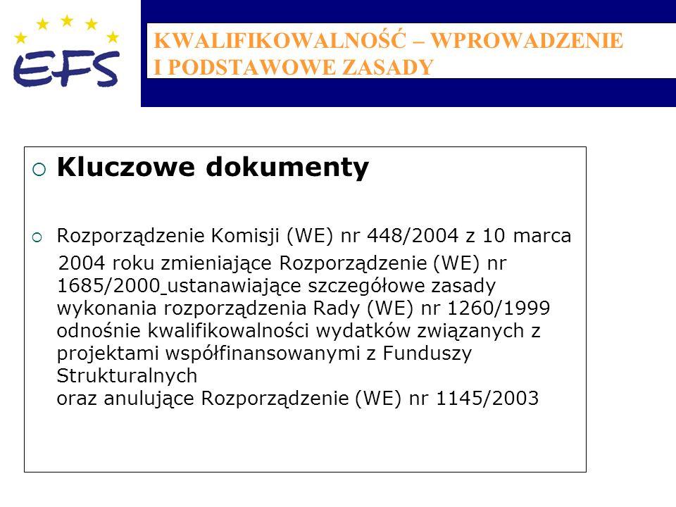 KWALIFIKOWALNOŚĆ – WPROWADZENIE I PODSTAWOWE ZASADY  Kluczowe dokumenty  Rozporządzenie Komisji (WE) nr 448/2004 z 10 marca 2004 roku zmieniające Rozporządzenie (WE) nr 1685/2000 ustanawiające szczegółowe zasady wykonania rozporządzenia Rady (WE) nr 1260/1999 odnośnie kwalifikowalności wydatków związanych z projektami współfinansowanymi z Funduszy Strukturalnych oraz anulujące Rozporządzenie (WE) nr 1145/2003