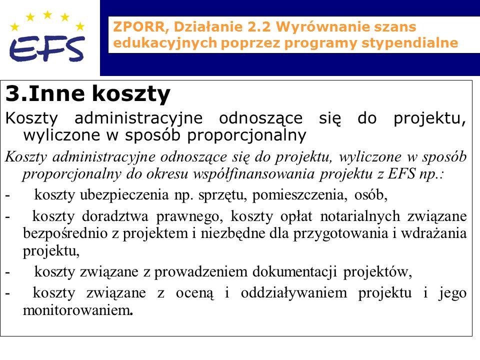 ZPORR, Działanie 2.2 Wyrównanie szans edukacyjnych poprzez programy stypendialne 3.Inne koszty Koszty administracyjne odnoszące się do projektu, wyliczone w sposób proporcjonalny Koszty administracyjne odnoszące się do projektu, wyliczone w sposób proporcjonalny do okresu współfinansowania projektu z EFS np.: - koszty ubezpieczenia np.