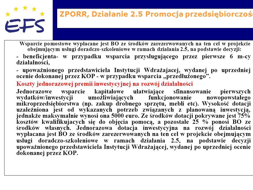 """ZPORR, Działanie 2.5 Promocja przedsiębiorczości Wsparcie pomostowe wypłacane jest BO ze środków zarezerwowanych na ten cel w projekcie obejmującym usługi doradczo-szkoleniowe w ramach działania 2.5, na podstawie decyzji: - beneficjenta- w przypadku wsparcia przysługującego przez pierwsze 6 m-cy działalności, - upoważnionego przedstawiciela Instytucji Wdrażajacej, wydanej po uprzedniej ocenie dokonanej przez KOP - w przypadku wsparcia """"przedłużonego ."""