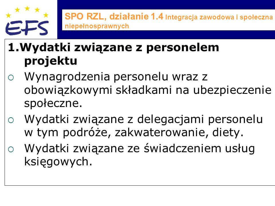 SPO RZL, działanie 1.4 Integracja zawodowa i społeczna osób niepełnosprawnych 1.Wydatki związane z personelem projektu  Wynagrodzenia personelu wraz z obowiązkowymi składkami na ubezpieczenie społeczne.