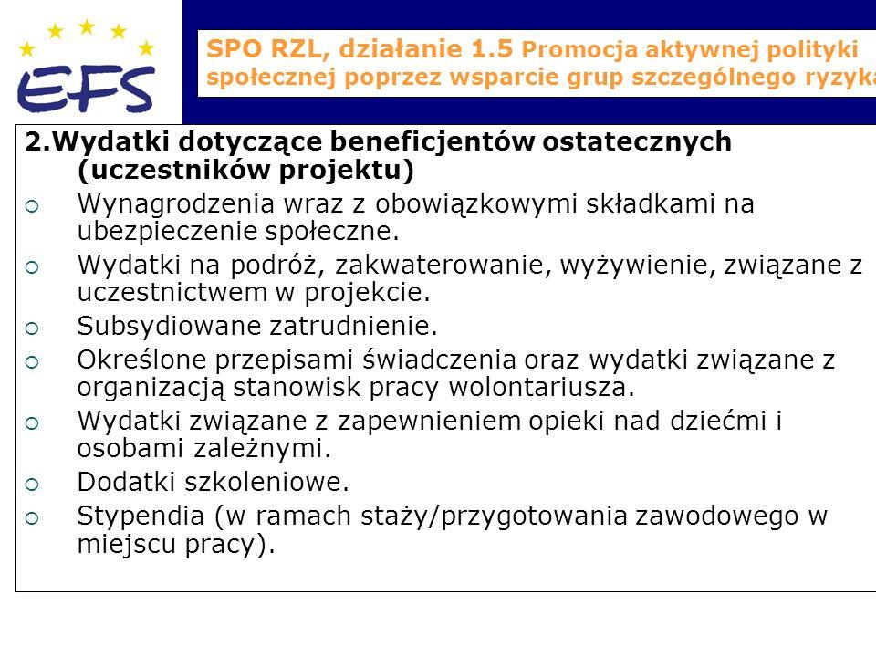 SPO RZL, działanie 1.5 Promocja aktywnej polityki społecznej poprzez wsparcie grup szczególnego ryzyka 2.Wydatki dotyczące beneficjentów ostatecznych (uczestników projektu)  Wynagrodzenia wraz z obowiązkowymi składkami na ubezpieczenie społeczne.