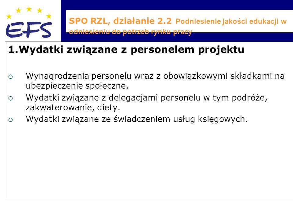 SPO RZL, działanie 2.2 Podniesienie jakości edukacji w odniesieniu do potrzeb rynku pracy 1.Wydatki związane z personelem projektu  Wynagrodzenia personelu wraz z obowiązkowymi składkami na ubezpieczenie społeczne.