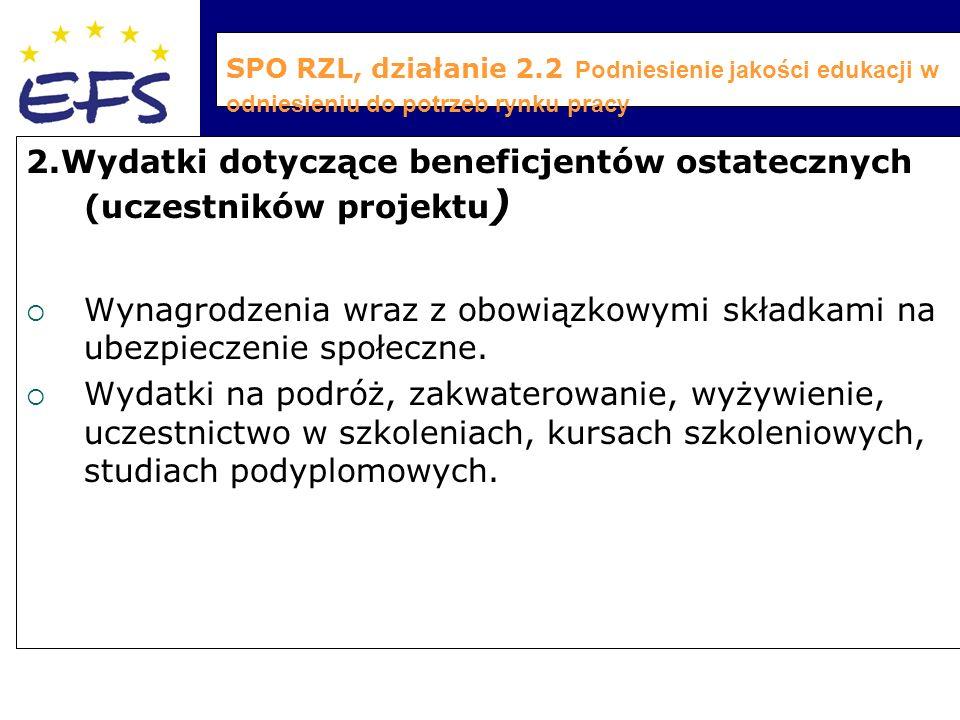 SPO RZL, działanie 2.2 Podniesienie jakości edukacji w odniesieniu do potrzeb rynku pracy 2.Wydatki dotyczące beneficjentów ostatecznych (uczestników projektu )  Wynagrodzenia wraz z obowiązkowymi składkami na ubezpieczenie społeczne.