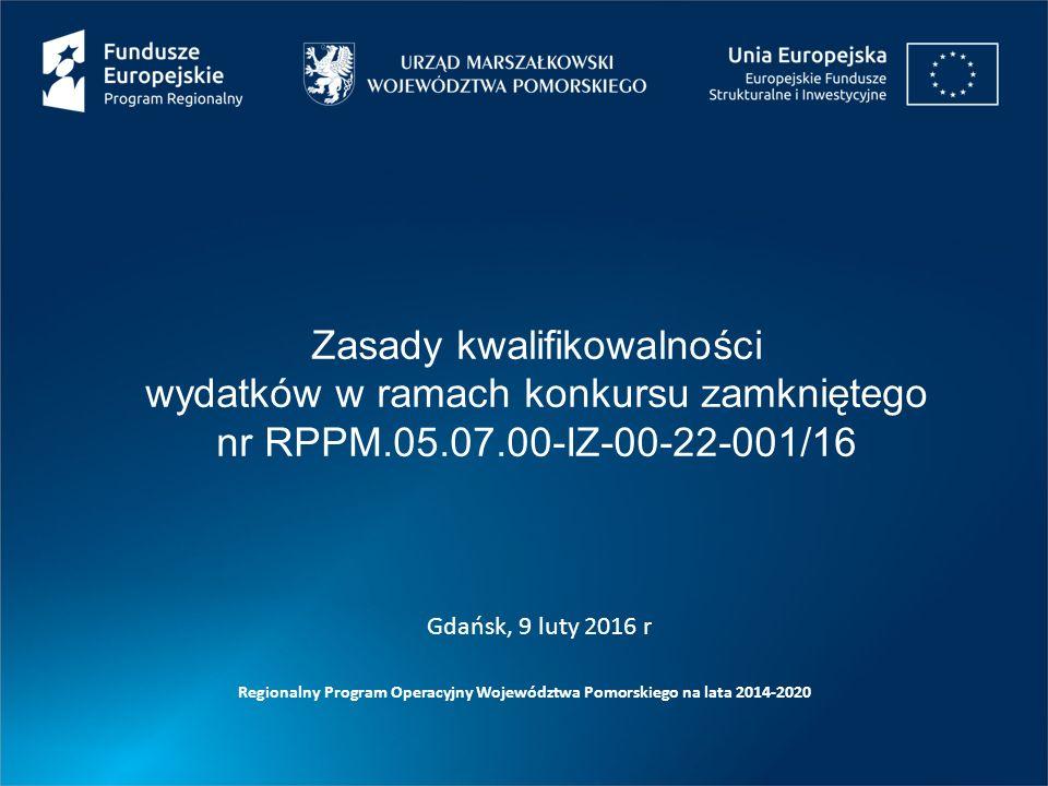 Zasady kwalifikowalności wydatków w ramach konkursu zamkniętego nr RPPM.05.07.00-IZ-00-22-001/16 Regionalny Program Operacyjny Województwa Pomorskiego na lata 2014-2020 Gdańsk, 9 luty 2016 r