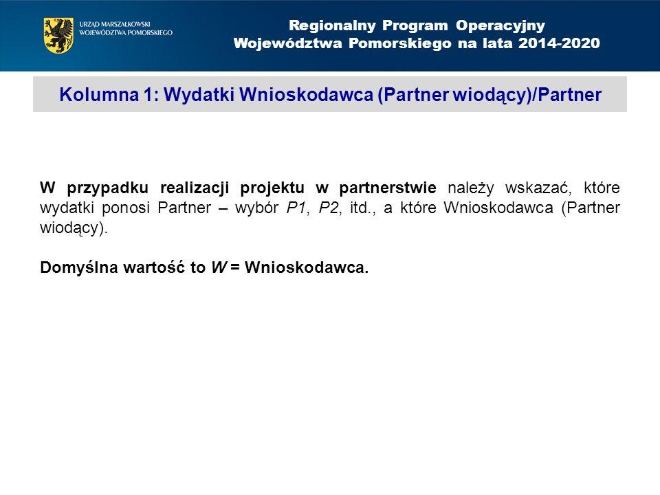 Kolumna 1: Wydatki Wnioskodawca (Partner wiodący)/Partner Regionalny Program Operacyjny Województwa Pomorskiego na lata 2014-2020 W przypadku realizacji projektu w partnerstwie należy wskazać, które wydatki ponosi Partner – wybór P1, P2, itd., a które Wnioskodawca (Partner wiodący).