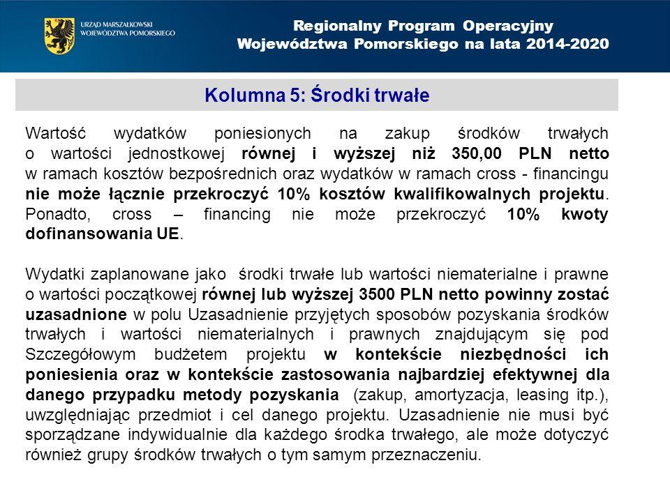 Kolumna 5: Środki trwałe Regionalny Program Operacyjny Województwa Pomorskiego na lata 2014-2020 Wartość wydatków poniesionych na zakup środków trwałych o wartości jednostkowej równej i wyższej niż 350,00 PLN netto w ramach kosztów bezpośrednich oraz wydatków w ramach cross - financingu nie może łącznie przekroczyć 10% kosztów kwalifikowalnych projektu.