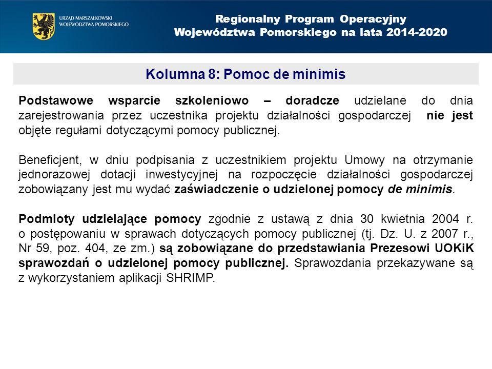 Kolumna 8: Pomoc de minimis Regionalny Program Operacyjny Województwa Pomorskiego na lata 2014-2020 Podstawowe wsparcie szkoleniowo – doradcze udzielane do dnia zarejestrowania przez uczestnika projektu działalności gospodarczej nie jest objęte regułami dotyczącymi pomocy publicznej.