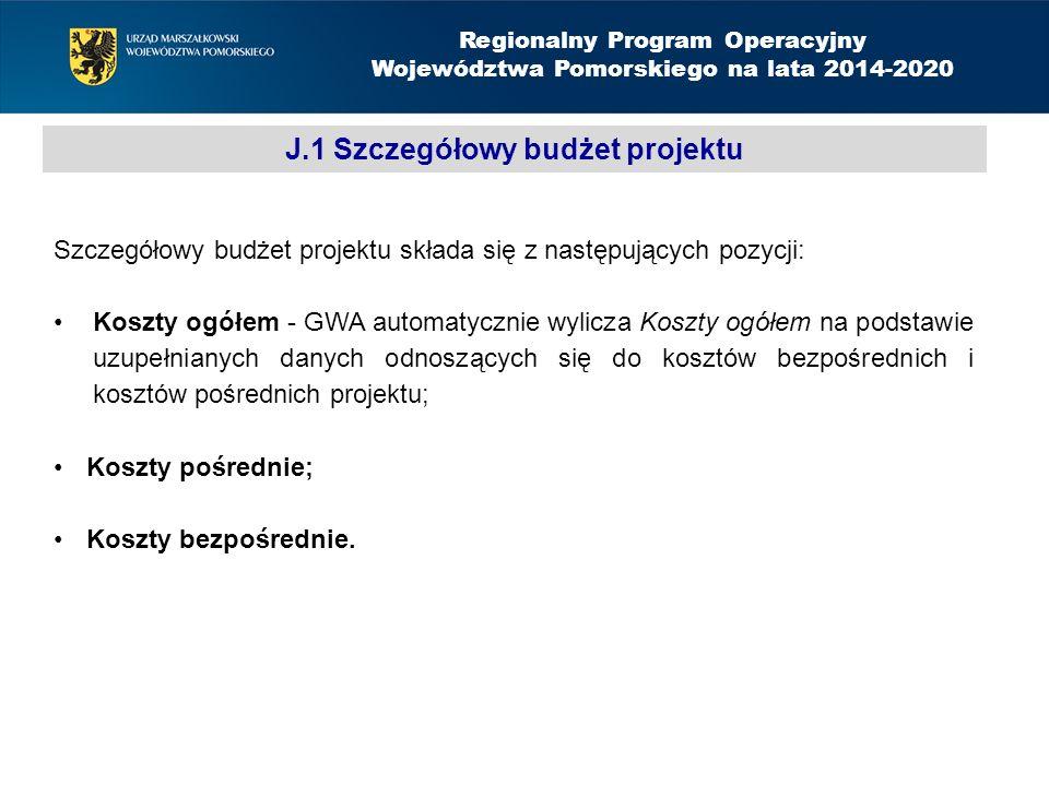 J.1 Szczegółowy budżet projektu Regionalny Program Operacyjny Województwa Pomorskiego na lata 2014-2020 Szczegółowy budżet projektu składa się z następujących pozycji: Koszty ogółem - GWA automatycznie wylicza Koszty ogółem na podstawie uzupełnianych danych odnoszących się do kosztów bezpośrednich i kosztów pośrednich projektu; Koszty pośrednie; Koszty bezpośrednie.