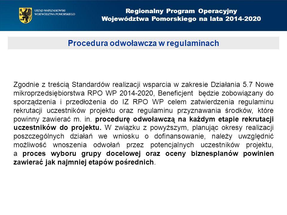 Procedura odwoławcza w regulaminach Regionalny Program Operacyjny Województwa Pomorskiego na lata 2014-2020 Zgodnie z treścią Standardów realizacji wsparcia w zakresie Działania 5.7 Nowe mikroprzedsiębiorstwa RPO WP 2014-2020, Beneficjent będzie zobowiązany do sporządzenia i przedłożenia do IZ RPO WP celem zatwierdzenia regulaminu rekrutacji uczestników projektu oraz regulaminu przyznawania środków, które powinny zawierać m.