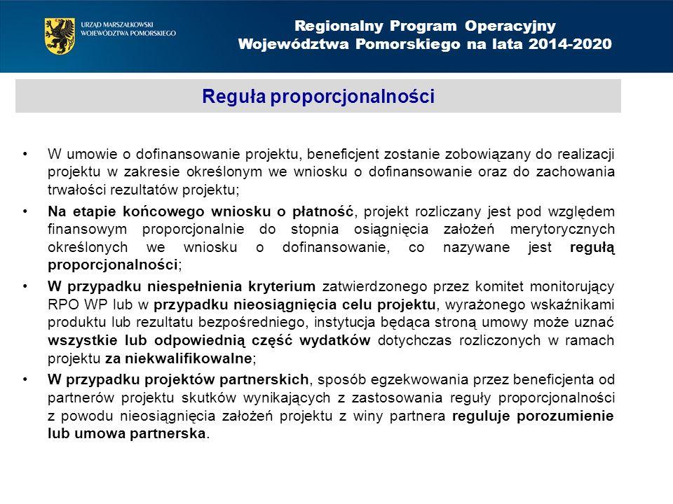 Reguła proporcjonalności W umowie o dofinansowanie projektu, beneficjent zostanie zobowiązany do realizacji projektu w zakresie określonym we wniosku o dofinansowanie oraz do zachowania trwałości rezultatów projektu; Na etapie końcowego wniosku o płatność, projekt rozliczany jest pod względem finansowym proporcjonalnie do stopnia osiągnięcia założeń merytorycznych określonych we wniosku o dofinansowanie, co nazywane jest regułą proporcjonalności; W przypadku niespełnienia kryterium zatwierdzonego przez komitet monitorujący RPO WP lub w przypadku nieosiągnięcia celu projektu, wyrażonego wskaźnikami produktu lub rezultatu bezpośredniego, instytucja będąca stroną umowy może uznać wszystkie lub odpowiednią część wydatków dotychczas rozliczonych w ramach projektu za niekwalifikowalne; W przypadku projektów partnerskich, sposób egzekwowania przez beneficjenta od partnerów projektu skutków wynikających z zastosowania reguły proporcjonalności z powodu nieosiągnięcia założeń projektu z winy partnera reguluje porozumienie lub umowa partnerska.