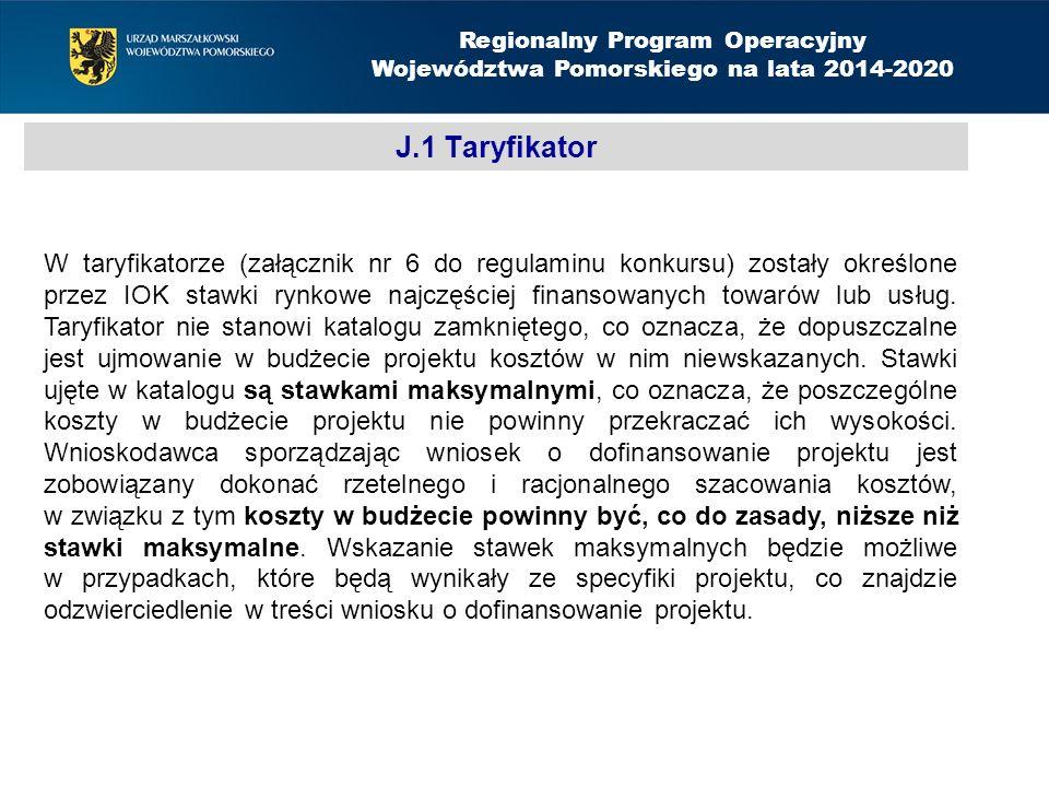 J.1 Taryfikator Regionalny Program Operacyjny Województwa Pomorskiego na lata 2014-2020 W taryfikatorze (załącznik nr 6 do regulaminu konkursu) zostały określone przez IOK stawki rynkowe najczęściej finansowanych towarów lub usług.