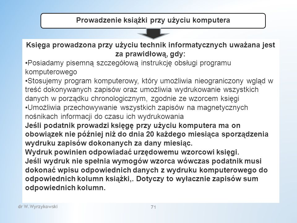 Prowadzenie książki przy użyciu komputera Księga prowadzona przy użyciu technik informatycznych uważana jest za prawidłową, gdy: Posiadamy pisemną szczegółową instrukcję obsługi programu komputerowego Stosujemy program komputerowy, który umożliwia nieograniczony wgląd w treść dokonywanych zapisów oraz umożliwia wydrukowanie wszystkich danych w porządku chronologicznym, zgodnie ze wzorcem księgi Umożliwia przechowywanie wszystkich zapisów na magnetycznych nośnikach informacji do czasu ich wydrukowania Jeśli podatnik prowadzi księgę przy użyciu komputera ma on obowiązek nie później niż do dnia 20 każdego miesiąca sporządzenia wydruku zapisów dokonanych za dany miesiąc.