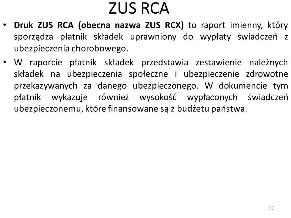 ZUS RCA Druk ZUS RCA (obecna nazwa ZUS RCX) to raport imienny, który sporządza płatnik składek uprawniony do wypłaty świadczeń z ubezpieczenia chorobowego.