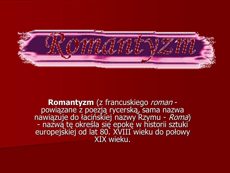 Romantyzm (z francuskiego roman - powiązane z poezją rycerską, sama nazwa nawiązuje do łacińskiej nazwy Rzymu - Roma) - nazwą tę określa się epokę w historii sztuki europejskiej od lat 80.