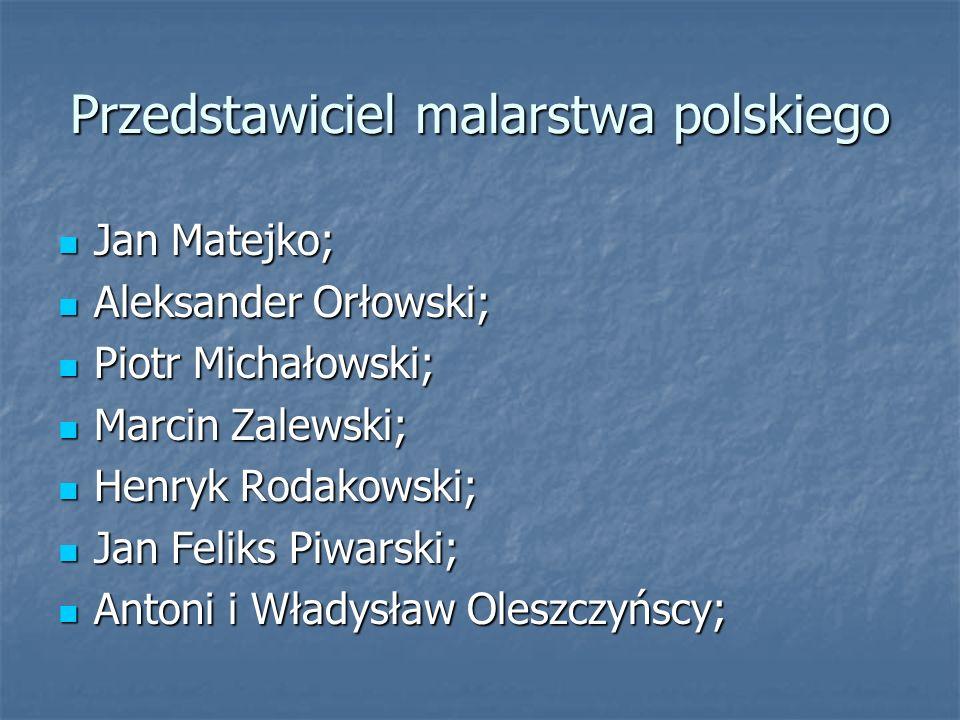 Przedstawiciel malarstwa polskiego Jan Matejko; Jan Matejko; Aleksander Orłowski; Aleksander Orłowski; Piotr Michałowski; Piotr Michałowski; Marcin Zalewski; Marcin Zalewski; Henryk Rodakowski; Henryk Rodakowski; Jan Feliks Piwarski; Jan Feliks Piwarski; Antoni i Władysław Oleszczyńscy; Antoni i Władysław Oleszczyńscy;