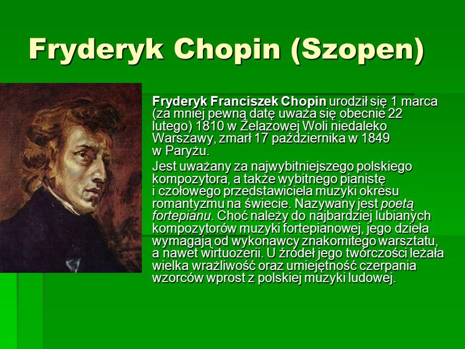 Fryderyk Chopin (Szopen)  Fryderyk Franciszek Chopin urodził się 1 marca (za mniej pewną datę uważa się obecnie 22 lutego) 1810 w Żelazowej Woli niedaleko Warszawy, zmarł 17 października w 1849 w Paryżu.