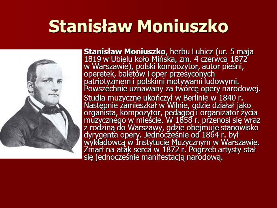 Stanisław Moniuszko Stanisław Moniuszko, herbu Lubicz (ur. 5 maja 1819 w Ubielu koło Mińska, zm. 4 czerwca 1872 w Warszawie), polski kompozytor, autor