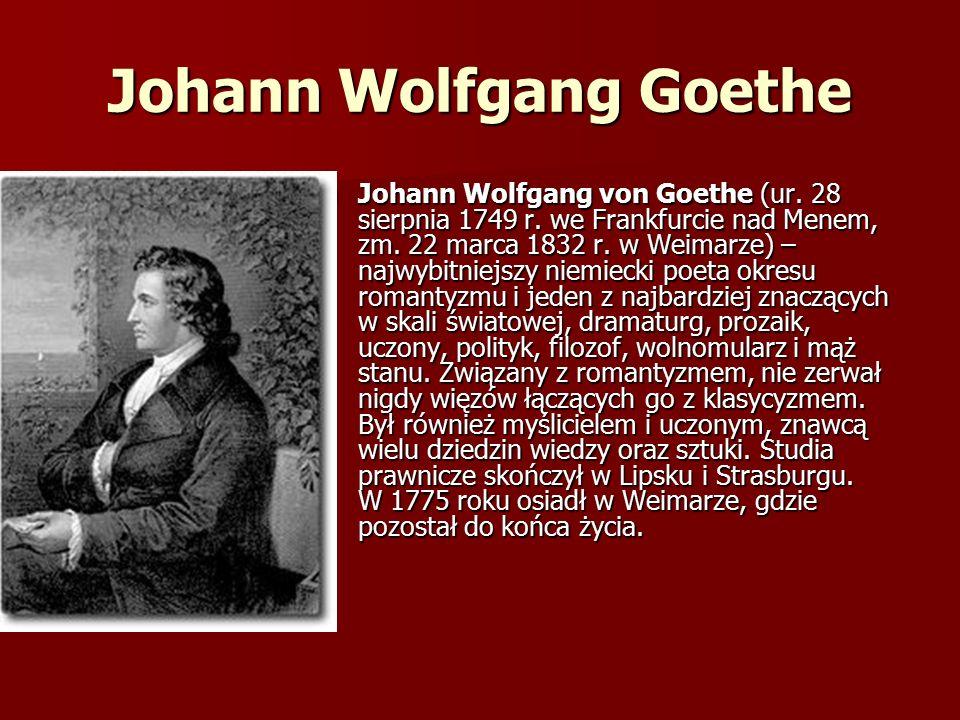Johann Wolfgang Goethe Johann Wolfgang von Goethe (ur. 28 sierpnia 1749 r. we Frankfurcie nad Menem, zm. 22 marca 1832 r. w Weimarze) – najwybitniejsz