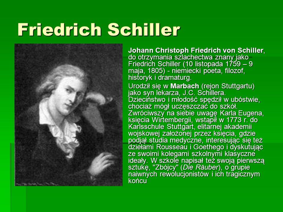 Friedrich Schiller  Johann Christoph Friedrich von Schiller, do otrzymania szlachectwa znany jako Friedrich Schiller (10 listopada 1759 – 9 maja, 1805) - niemiecki poeta, filozof, historyk i dramaturg.
