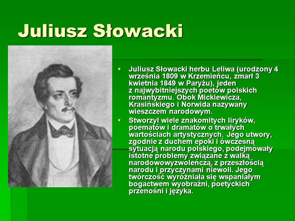 Juliusz Słowacki  Juliusz Słowacki herbu Leliwa (urodzony 4 września 1809 w Krzemieńcu, zmarł 3 kwietnia 1849 w Paryżu), jeden z najwybitniejszych poetów polskich romantyzmu.