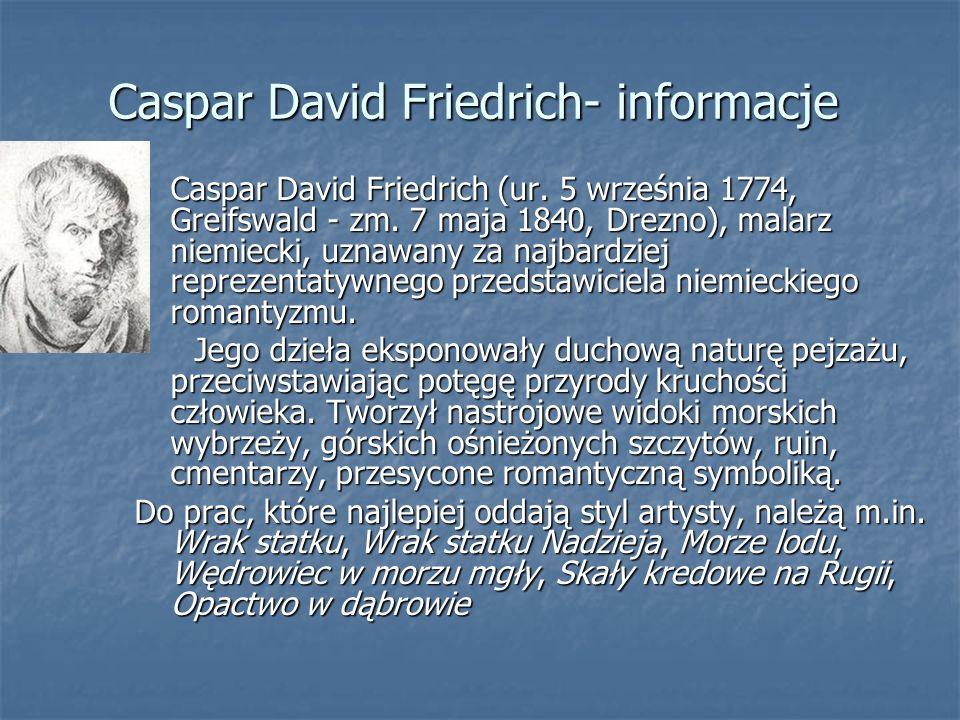 Caspar David Friedrich- informacje Caspar David Friedrich (ur. 5 września 1774, Greifswald - zm. 7 maja 1840, Drezno), malarz niemiecki, uznawany za n