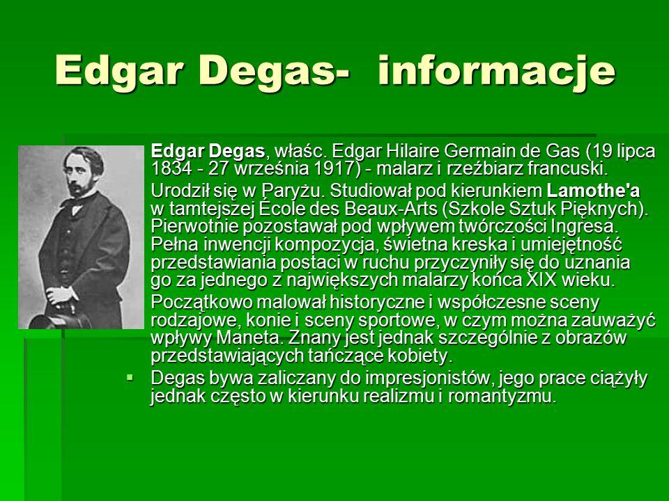 Edgar Degas- informacje Edgar Degas- informacje  Edgar Degas, właśc. Edgar Hilaire Germain de Gas (19 lipca 1834 - 27 września 1917) - malarz i rzeźb