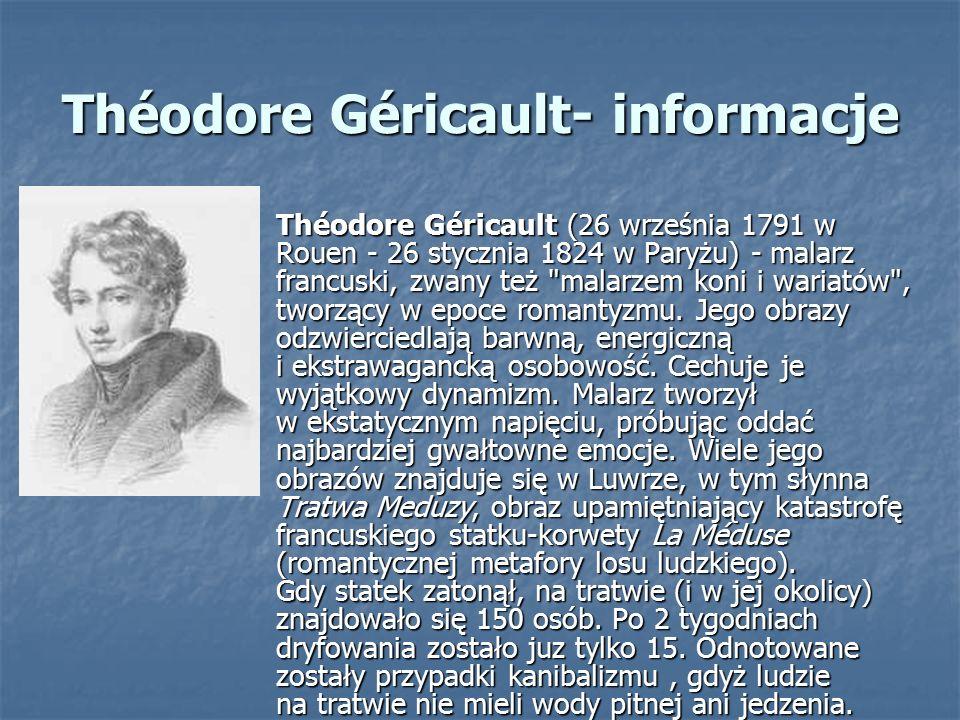 Théodore Géricault- informacje Théodore Géricault (26 września 1791 w Rouen - 26 stycznia 1824 w Paryżu) - malarz francuski, zwany też malarzem koni i wariatów , tworzący w epoce romantyzmu.