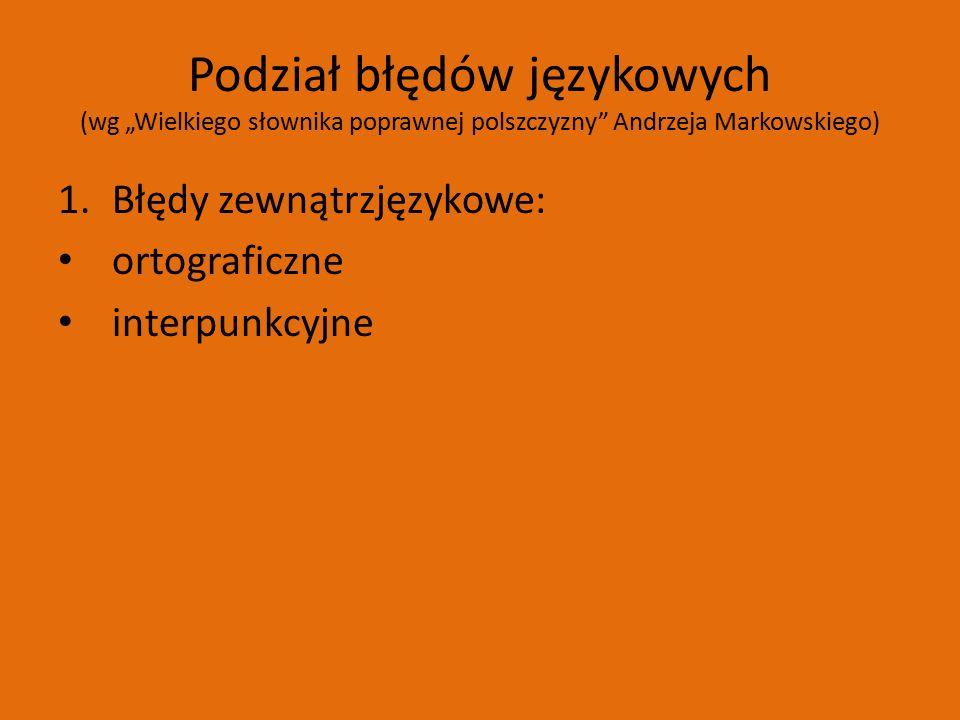 """Podział błędów językowych (wg """"Wielkiego słownika poprawnej polszczyzny Andrzeja Markowskiego) 1.Błędy zewnątrzjęzykowe: ortograficzne interpunkcyjne"""