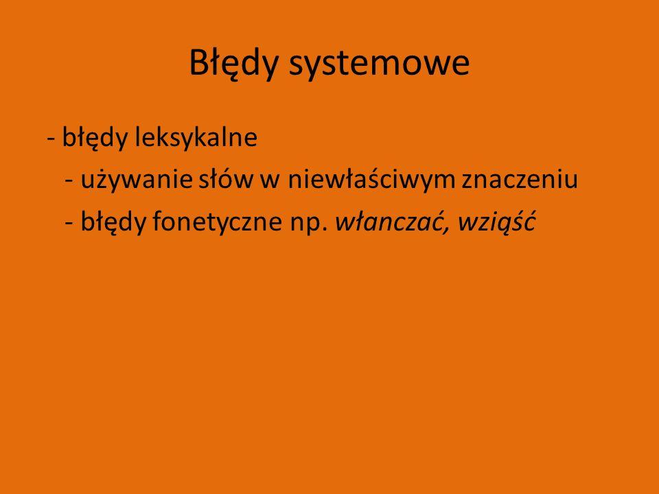 Błędy systemowe - błędy leksykalne - używanie słów w niewłaściwym znaczeniu - błędy fonetyczne np.