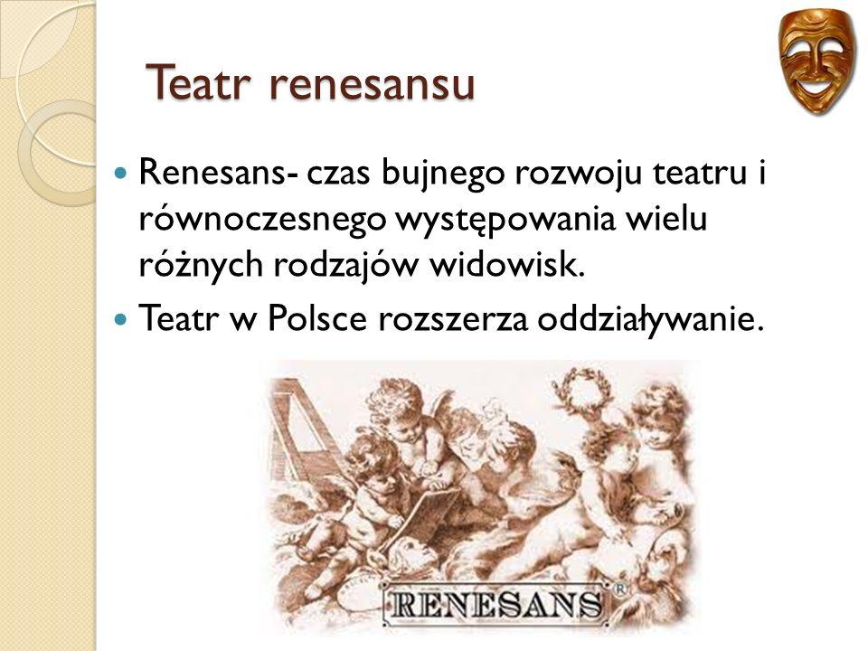 Teatr renesansu Renesans- czas bujnego rozwoju teatru i równoczesnego występowania wielu różnych rodzajów widowisk.