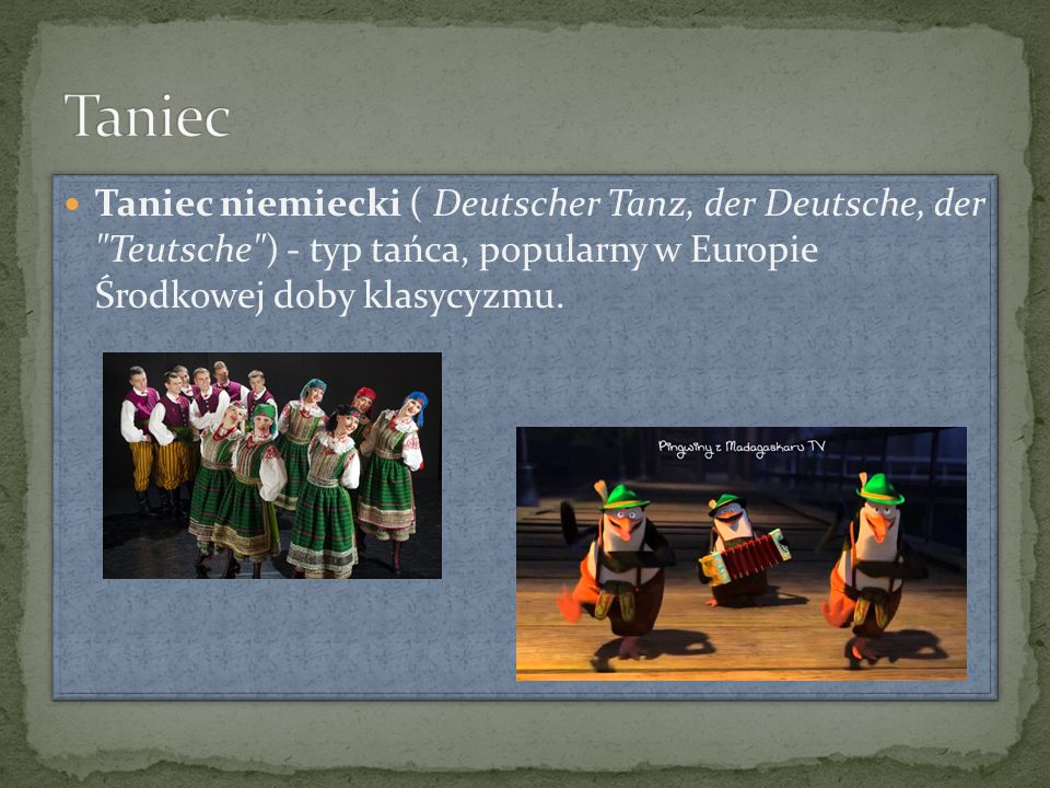 Taniec niemiecki ( Deutscher Tanz, der Deutsche, der Teutsche ) - typ tańca, popularny w Europie Środkowej doby klasycyzmu.