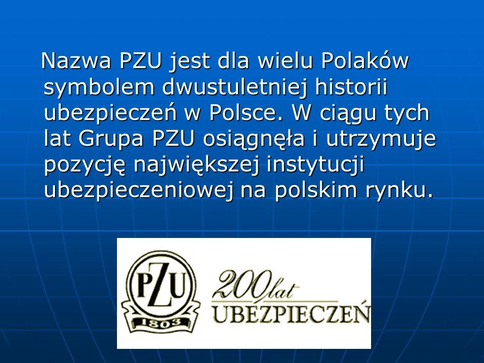 Nazwa PZU jest dla wielu Polaków symbolem dwustuletniej historii ubezpieczeń w Polsce. W ciągu tych lat Grupa PZU osiągnęła i utrzymuje pozycję najwię