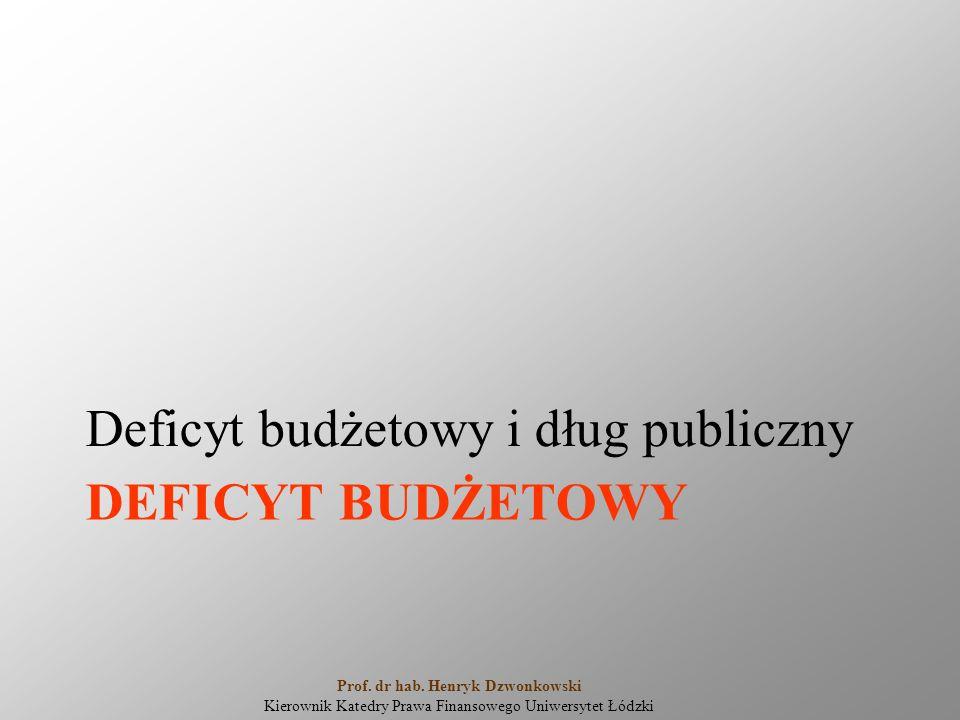 DEFICYT BUDŻETOWY Deficyt budżetowy i dług publiczny Prof. dr hab. Henryk Dzwonkowski Kierownik Katedry Prawa Finansowego Uniwersytet Łódzki