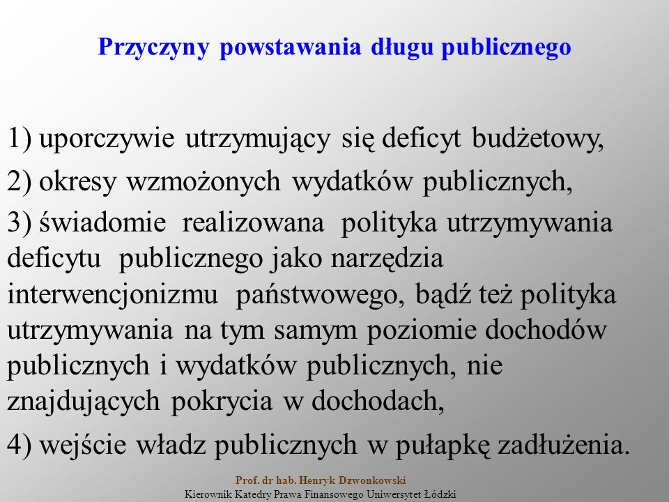 Przyczyny powstawania długu publicznego 1) uporczywie utrzymujący się deficyt budżetowy, 2) okresy wzmożonych wydatków publicznych, 3) świadomie realizowana polityka utrzymywania deficytu publicznego jako narzędzia interwencjonizmu państwowego, bądź też polityka utrzymywania na tym samym poziomie dochodów publicznych i wydatków publicznych, nie znajdujących pokrycia w dochodach, 4) wejście władz publicznych w pułapkę zadłużenia.