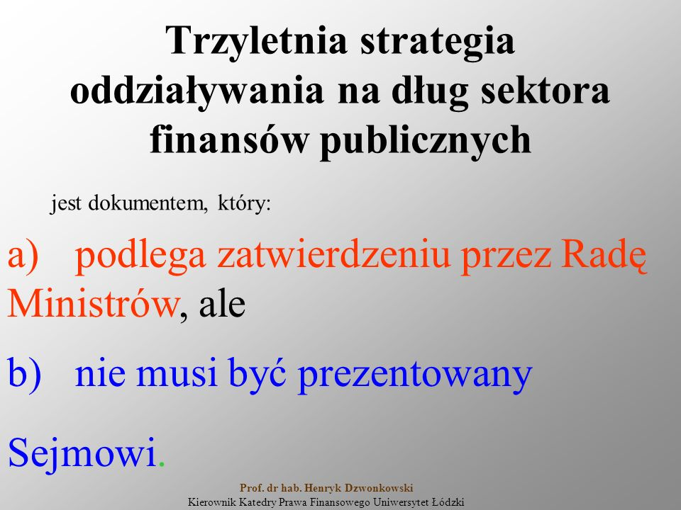 Trzyletnia strategia oddziaływania na dług sektora finansów publicznych jest dokumentem, który: a)podlega zatwierdzeniu przez Radę Ministrów, ale b)nie musi być prezentowany Sejmowi.