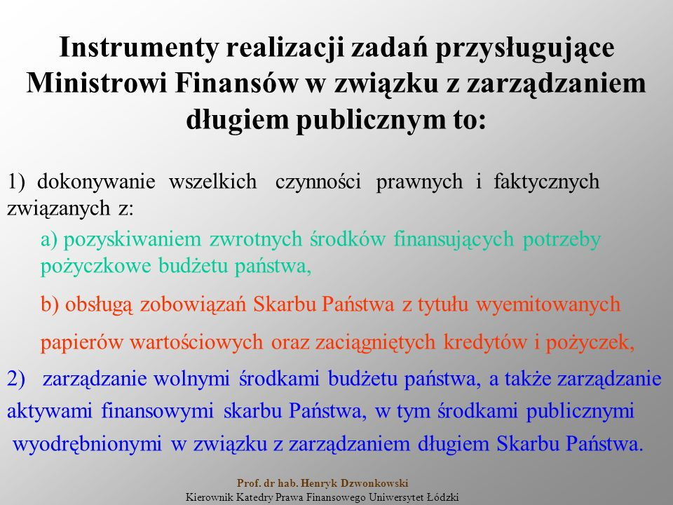 Instrumenty realizacji zadań przysługujące Ministrowi Finansów w związku z zarządzaniem długiem publicznym to: 1) dokonywanie wszelkich czynności prawnych i faktycznych związanych z: a) pozyskiwaniem zwrotnych środków finansujących potrzeby pożyczkowe budżetu państwa, b) obsługą zobowiązań Skarbu Państwa z tytułu wyemitowanych papierów wartościowych oraz zaciągniętych kredytów i pożyczek, 2) zarządzanie wolnymi środkami budżetu państwa, a także zarządzanie aktywami finansowymi skarbu Państwa, w tym środkami publicznymi wyodrębnionymi w związku z zarządzaniem długiem Skarbu Państwa.