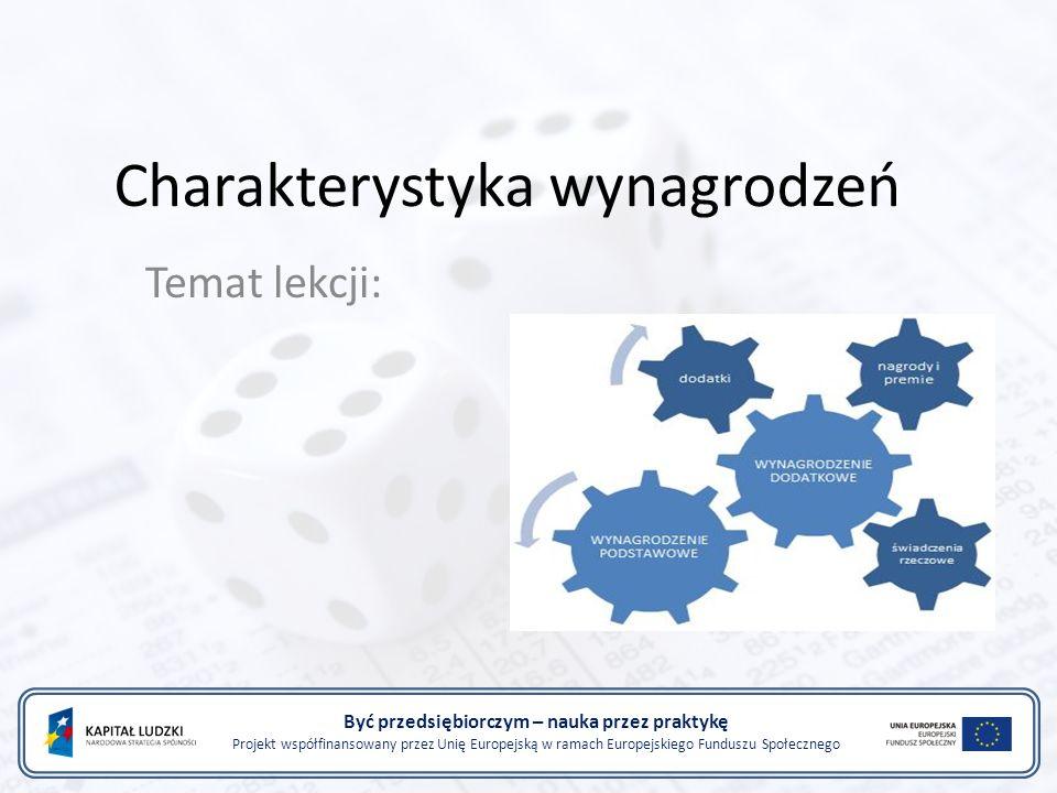 Charakterystyka wynagrodzeń Temat lekcji: Być przedsiębiorczym – nauka przez praktykę Projekt współfinansowany przez Unię Europejską w ramach Europejskiego Funduszu Społecznego