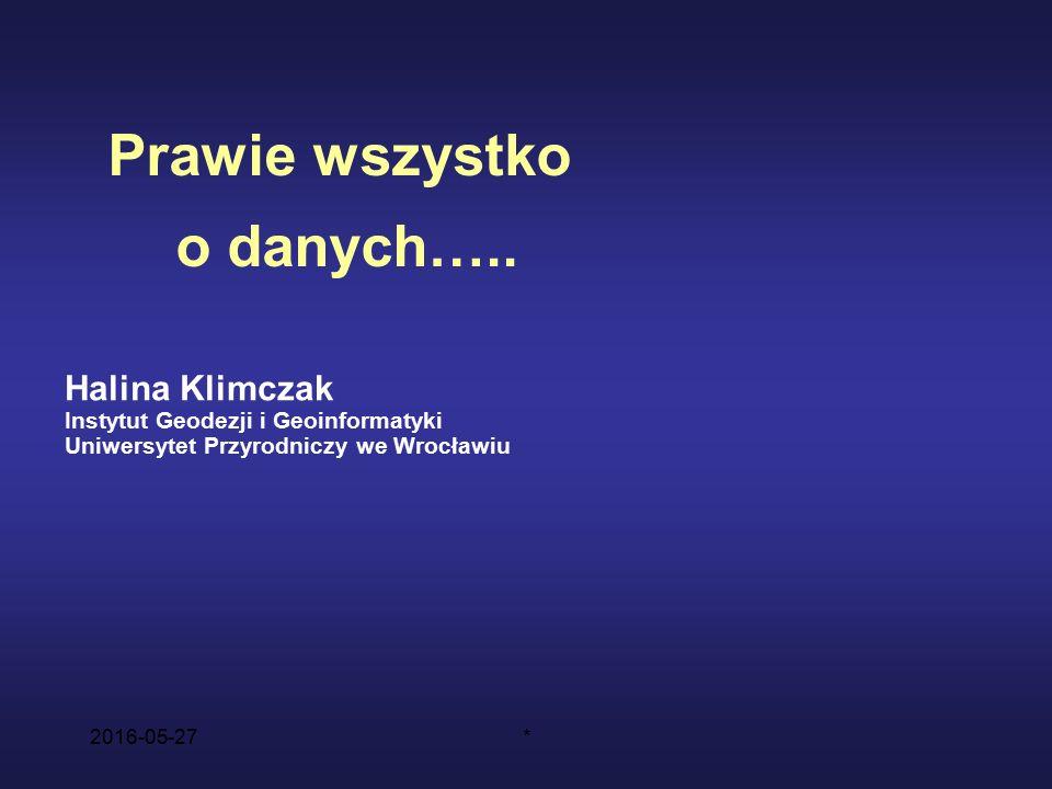 2016-05-27* Halina Klimczak Instytut Geodezji i Geoinformatyki Uniwersytet Przyrodniczy we Wrocławiu Prawie wszystko o danych…..