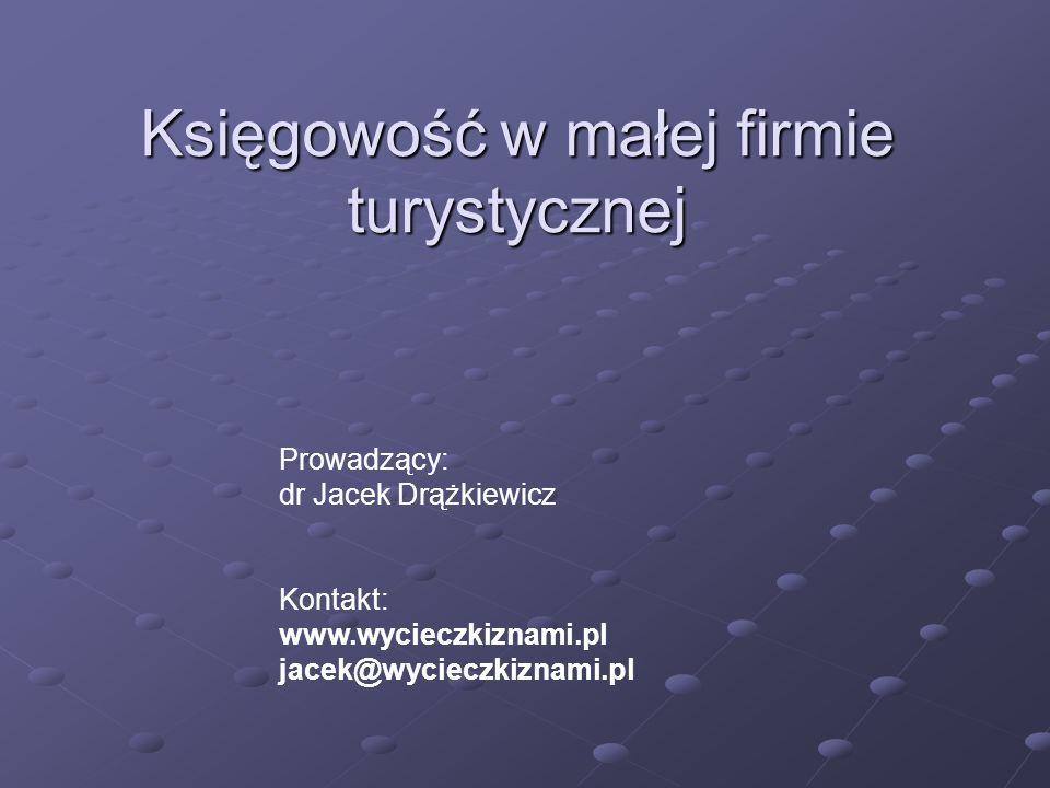 Księgowość w małej firmie turystycznej Prowadzący: dr Jacek Drążkiewicz Kontakt: www.wycieczkiznami.pl jacek@wycieczkiznami.pl