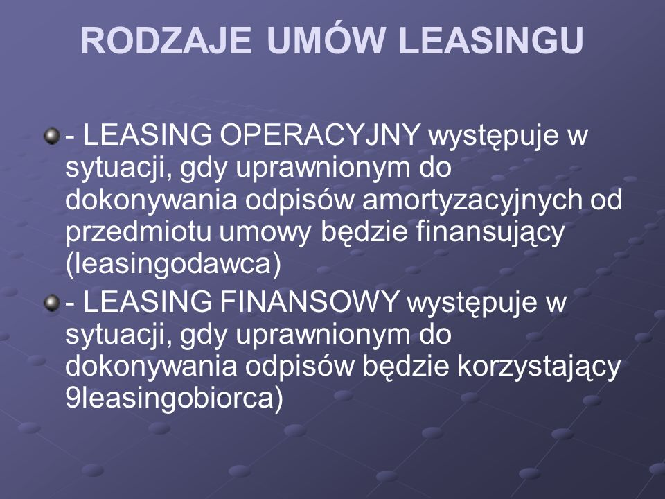 RODZAJE UMÓW LEASINGU - LEASING OPERACYJNY występuje w sytuacji, gdy uprawnionym do dokonywania odpisów amortyzacyjnych od przedmiotu umowy będzie finansujący (leasingodawca) - LEASING FINANSOWY występuje w sytuacji, gdy uprawnionym do dokonywania odpisów będzie korzystający 9leasingobiorca)