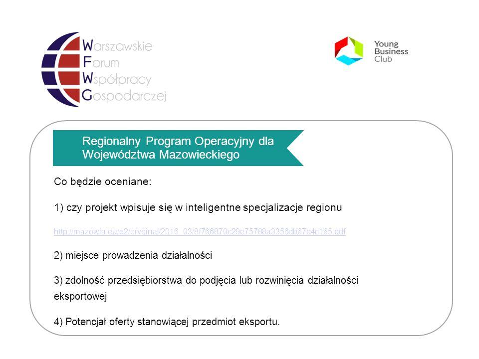 Regionalny Program Operacyjny dla Województwa Mazowieckiego Co będzie oceniane: 1) czy projekt wpisuje się w inteligentne specjalizacje regionu http://mazowia.eu/g2/oryginal/2016_03/8f766870c29e75788a3356db67e4c165.pdf 2) miejsce prowadzenia działalności 3) zdolność przedsiębiorstwa do podjęcia lub rozwinięcia działalności eksportowej 4) Potencjał oferty stanowiącej przedmiot eksportu.