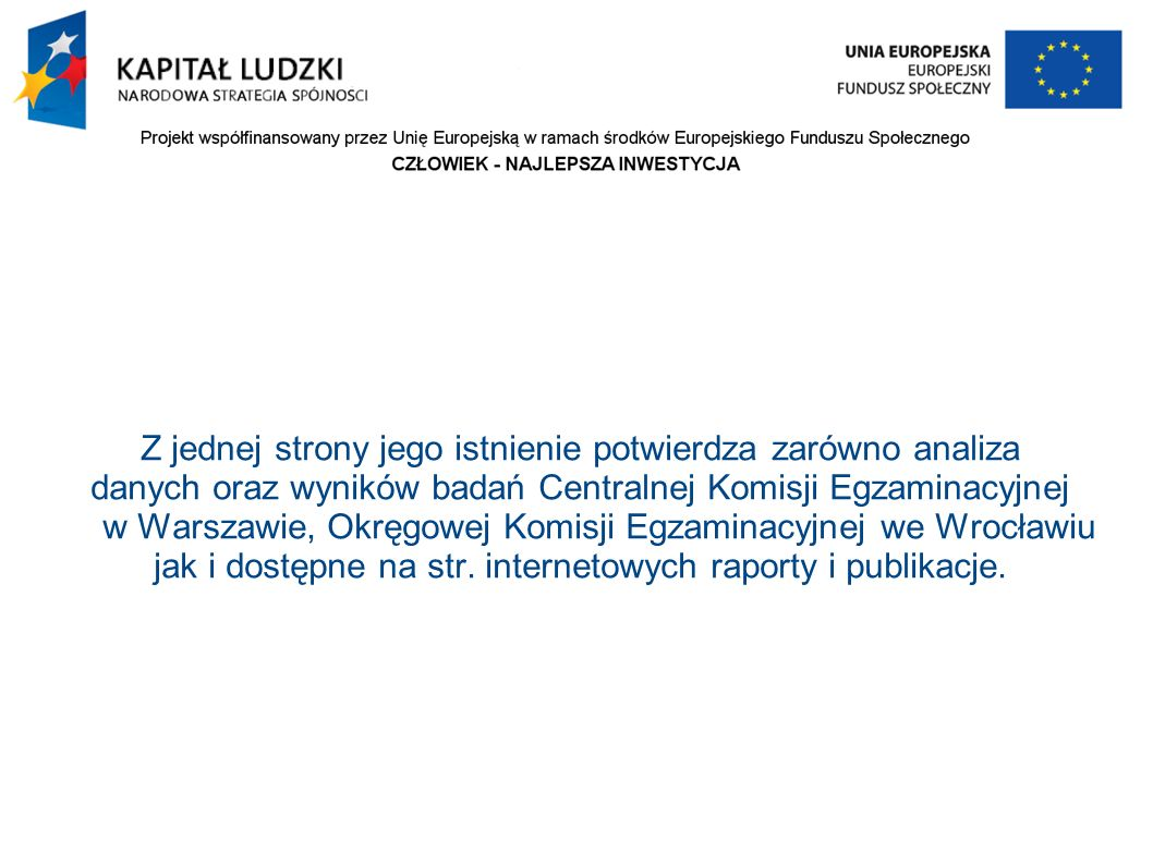 Z jednej strony jego istnienie potwierdza zarówno analiza danych oraz wyników badań Centralnej Komisji Egzaminacyjnej w Warszawie, Okręgowej Komisji Egzaminacyjnej we Wrocławiu jak i dostępne na str.