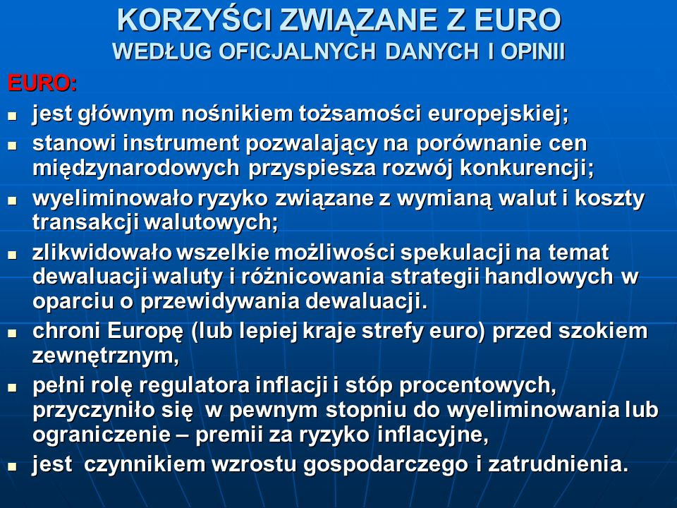 KORZYŚCI ZWIĄZANE Z EURO WEDŁUG OFICJALNYCH DANYCH I OPINII EURO: jest głównym nośnikiem tożsamości europejskiej; jest głównym nośnikiem tożsamości europejskiej; stanowi instrument pozwalający na porównanie cen międzynarodowych przyspiesza rozwój konkurencji; stanowi instrument pozwalający na porównanie cen międzynarodowych przyspiesza rozwój konkurencji; wyeliminowało ryzyko związane z wymianą walut i koszty transakcji walutowych; wyeliminowało ryzyko związane z wymianą walut i koszty transakcji walutowych; zlikwidowało wszelkie możliwości spekulacji na temat dewaluacji waluty i różnicowania strategii handlowych w oparciu o przewidywania dewaluacji.