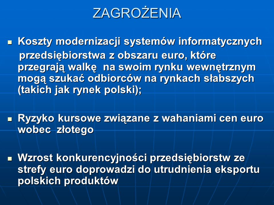 ZAGROŻENIA Koszty modernizacji systemów informatycznych Koszty modernizacji systemów informatycznych przedsiębiorstwa z obszaru euro, które przegrają walkę na swoim rynku wewnętrznym mogą szukać odbiorców na rynkach słabszych (takich jak rynek polski); przedsiębiorstwa z obszaru euro, które przegrają walkę na swoim rynku wewnętrznym mogą szukać odbiorców na rynkach słabszych (takich jak rynek polski); Ryzyko kursowe związane z wahaniami cen euro wobec złotego Ryzyko kursowe związane z wahaniami cen euro wobec złotego Wzrost konkurencyjności przedsiębiorstw ze strefy euro doprowadzi do utrudnienia eksportu polskich produktów Wzrost konkurencyjności przedsiębiorstw ze strefy euro doprowadzi do utrudnienia eksportu polskich produktów