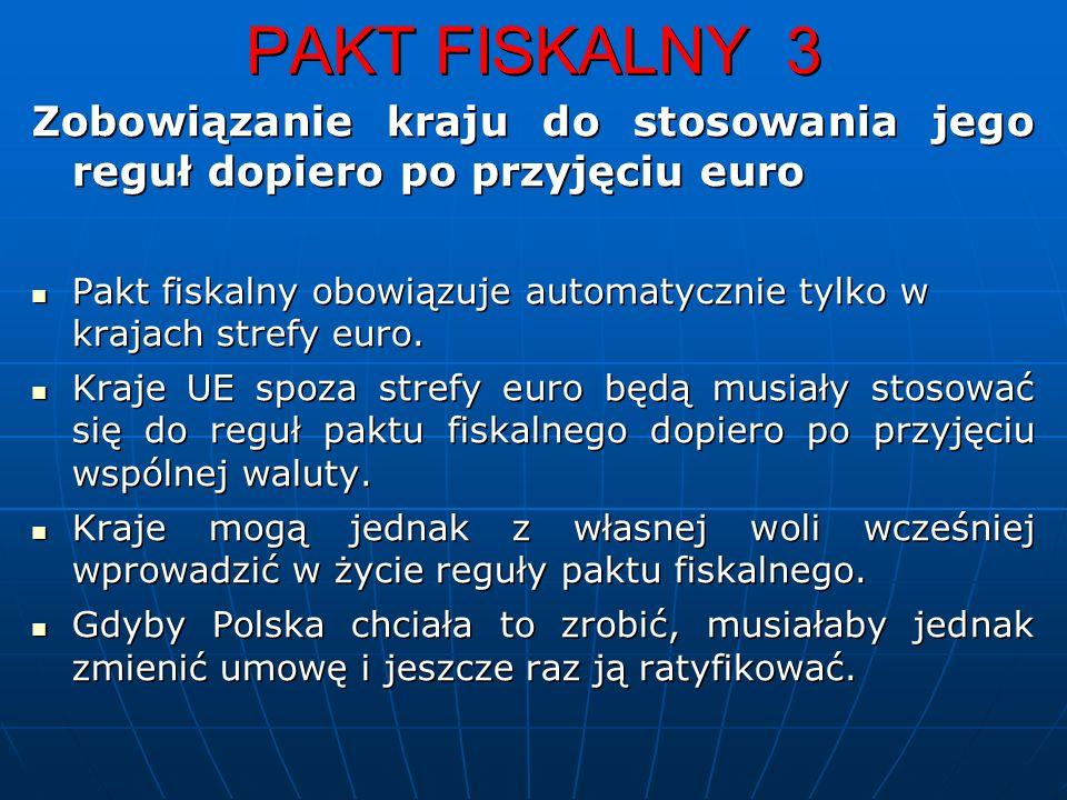 PAKT FISKALNY 3 Zobowiązanie kraju do stosowania jego reguł dopiero po przyjęciu euro Pakt fiskalny obowiązuje automatycznie tylko w krajach strefy euro.